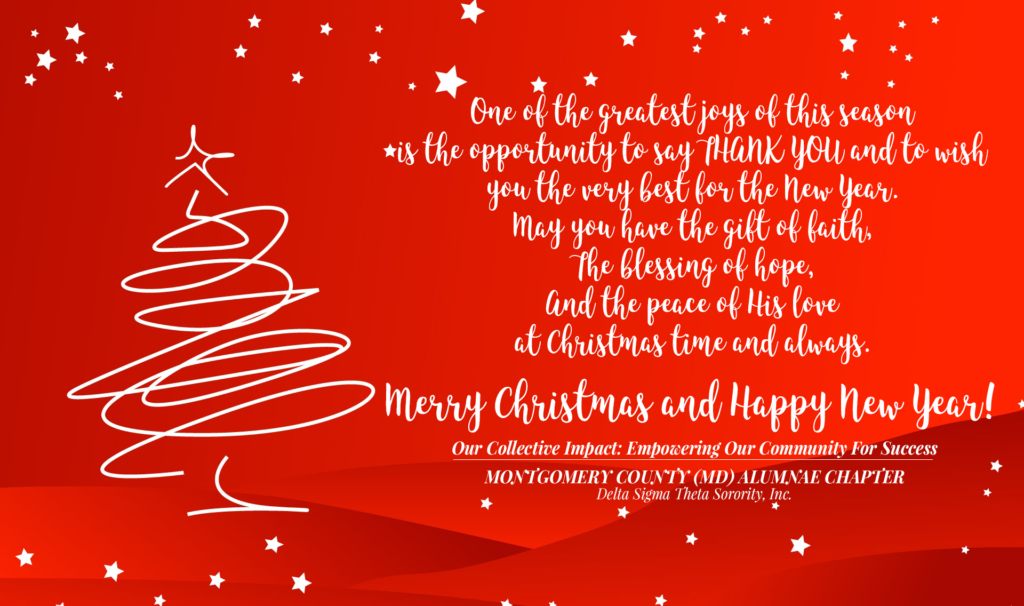 One of the greatest joys of this season is the opportunity to say THANK YOU and to wish you the very best for the New Year. May you have the gift of faith The blessing of hope, And the peace of His love at Christmas time and always. Merry Christmas and Happy New Year! Our Collective Impact: Empowering Our Community For Success Montgomery County (MD) Alumnae Chapter Delta Sigma Theta Sorority, Inc.